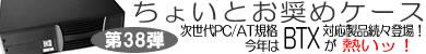 第38弾 次世代PC/AT規格「BTX」対応ケース続々登場!