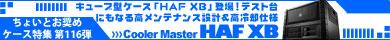 第116弾 キューブ型ケース「HAF XB」登場!テスト台にもなる高メンテナンス設計&高冷却仕様