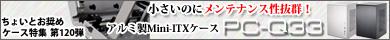 第120弾  小さいのにメンテナンス性抜群!アルミ製Mini-ITXケースPC-Q33特集