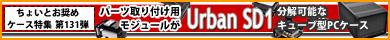 第131弾  分解可能なキューブ型ケース「Urban SD1 CA-1A9-00S1NN-00」