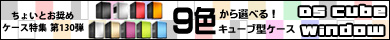 第130弾  「9色から選べる!」キューブ型ケース「DS Cube Window」特集