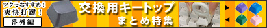 ▲爽快打鍵!キーボード特集 番外編「交換用キートップ」まとめ特集▲