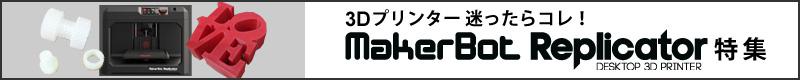 3Dプリンター 迷ったらコレ! MakerBot「Replicator」特集