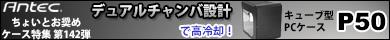 第142弾 「デュアルチャンバ設計」で高冷却!キューブ型PCケースAntec「P50」