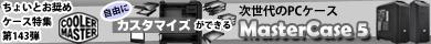 第143弾 自由にカスタマイズができる次世代のPCケース「Cooler Master MasterCase 5」特集