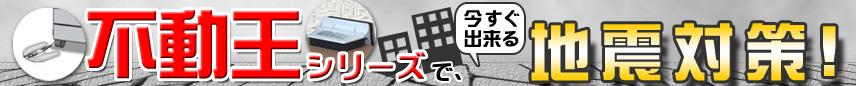 「不動王シリーズ」で、今すぐ出来る地震対策!