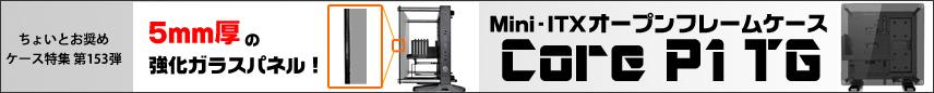 5mm厚の強化ガラスパネル!Mini-ITXオープンフレームケース「Core P1 TG」