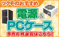 【PC電源&PCケース】 今月のツクモ オススメ 商品はこちら!