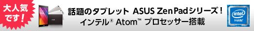 大人気です!話題のタブレット ASUS ZenPadシリーズ! インテル Atom プロセッサー搭載