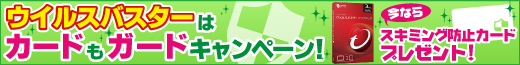 「ウイルスバスターはカードもガードキャンペーン」スキミング防止カードプレゼント!